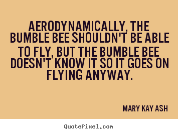 Quotes about inspirational - Aerodynamically, the bumble bee shouldn't be able to fly, but the bumble..
