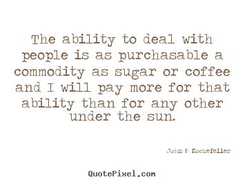 The ability to deal with people is as purchasable.. John D Rockefeller  inspirational quotes