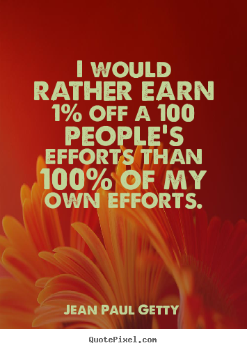 Jean Paul Getty picture quotes - I would rather earn 1% off a 100 people's efforts than 100% of my.. - Inspirational quote