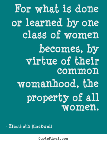 Inspirational quotes - For what is done or learned by one class of women becomes,..