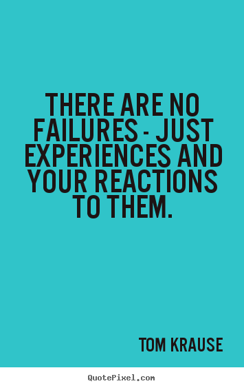 Inspirational quote - There are no failures - just experiences and your reactions to them.
