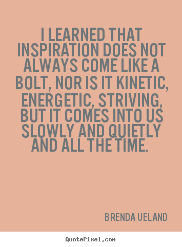Quote about inspirational - I learned that inspiration does not always come like a bolt, nor is it..