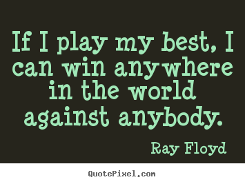 If i play my best, i can win anywhere in the.. Ray Floyd  inspirational quotes