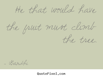 He that would have the fruit must climb the tree. Gandhi top inspirational sayings
