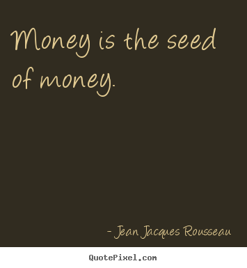 Jean Jacques Rousseau picture quotes - Money is the seed of money. - Inspirational quotes