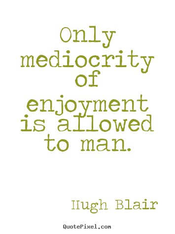 Hugh Blair picture quotes - Only mediocrity of enjoyment is allowed to man. - Inspirational quote
