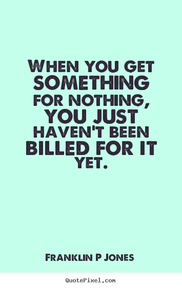 Quotes about inspirational - When you get something for nothing, you just haven't been billed..