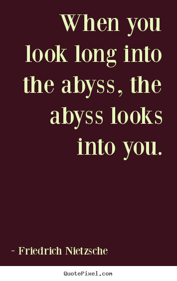 When you look long into the abyss, the abyss looks into you. Friedrich Nietzsche famous inspirational quote