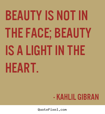 Make personalized picture quotes about inspirational - Beauty is not in the face; beauty is a light in the heart.