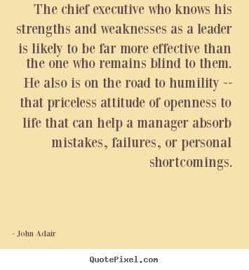 John Adair picture quotes - The chief executive who knows his strengths and weaknesses.. - Inspirational quote