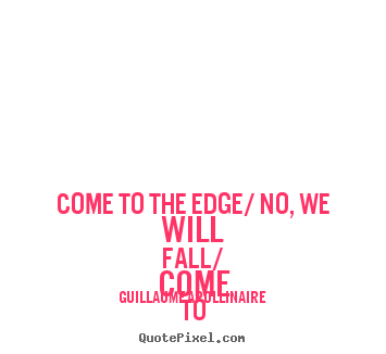 Guillaume Apollinaire picture quotes - Come to the edge/ no, we will fall/ come to the edge/ no, we will.. - Inspirational quotes