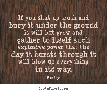 Quotes about inspirational - If you shut up truth and bury it under the ground it will but..