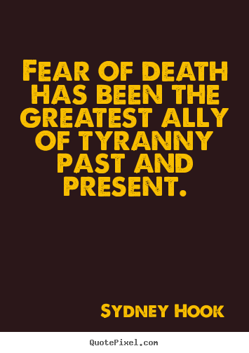 Fear of death has been the greatest ally of tyranny past.. Sydney Hook  inspirational quotes