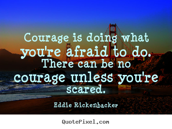 Courage is doing what you're afraid to do. there can be no courage.. Eddie Rickenbacker greatest inspirational quote