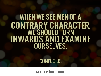 Confucius picture quote - When we see men of a contrary character, we should turn inwards and examine.. - Inspirational quotes