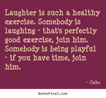 Quotes about inspirational - Laughter is such a healthy exercise. somebody is laughing..