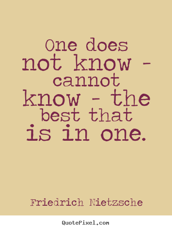 Friedrich Nietzsche picture quotes - One does not know - cannot know - the best that is in one. - Inspirational quotes