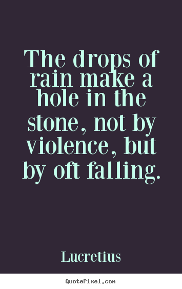 Design picture quotes about inspirational - The drops of rain make a hole in the stone, not by violence,..