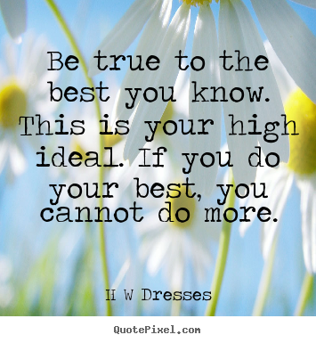 Quotes about inspirational - Be true to the best you know. this is your high ideal. if you do your..