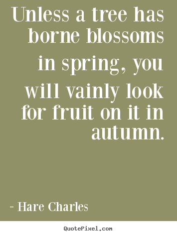 Hare Charles picture quotes - Unless a tree has borne blossoms in spring, you.. - Inspirational sayings
