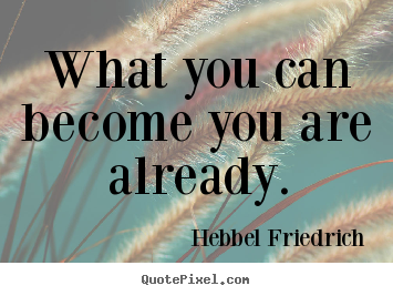 What you can become you are already. Hebbel Friedrich famous inspirational quotes