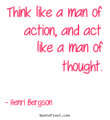 Think like a man of action, and act like a man of thought. Henri Bergson good inspirational quotes