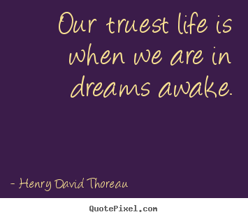 Inspirational quote - Our truest life is when we are in dreams awake.