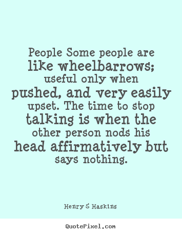 Inspirational quote - People some people are like wheelbarrows; useful only when pushed,..