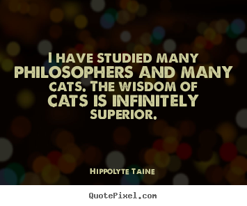 Make picture quotes about inspirational - I have studied many philosophers and many cats. the..