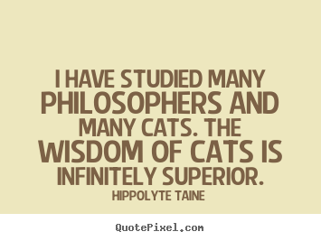 I have studied many philosophers and many cats. the.. Hippolyte Taine famous inspirational quotes