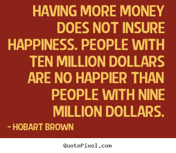 Inspirational quote - Having more money does not insure happiness. people with ten million..