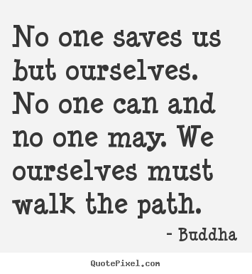 No one saves us but ourselves. no one can and no one may. we ourselves.. Buddha  inspirational sayings