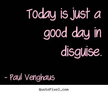 Today is just a good day in disguise. Paul Venghaus best inspirational quotes