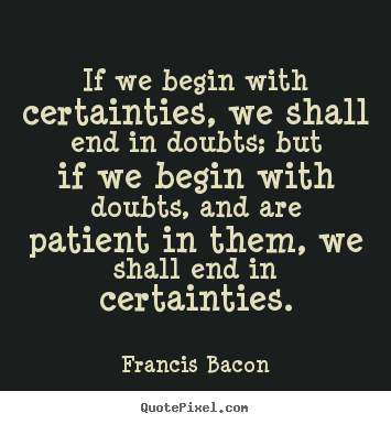 Quotes about inspirational - If we begin with certainties, we shall end in doubts;..
