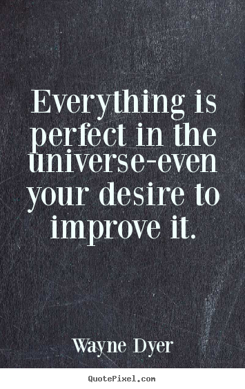 Everything is perfect in the universe-even your desire.. Wayne Dyer famous inspirational quote