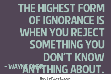 Quotes about inspirational - The highest form of ignorance is when you reject something..