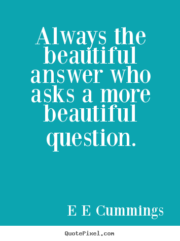 Always the beautiful answer who asks a more beautiful.. E E Cummings popular inspirational quote