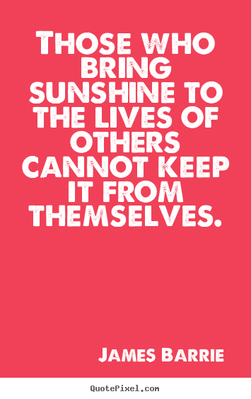 Quote about inspirational - Those who bring sunshine to the lives of others cannot..