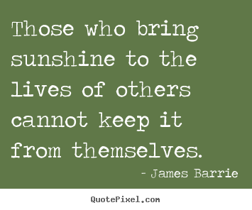James Barrie picture quotes - Those who bring sunshine to the lives of others.. - Inspirational quotes