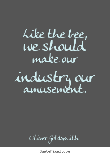 Like the bee, we should make our industry our amusement. Oliver Goldsmith  inspirational quotes