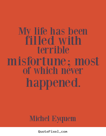 Michel Eyquem picture quotes - My life has been filled with terrible misfortune;.. - Inspirational quotes
