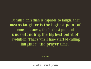 Osho image quotes - Because only man is capable to laugh, that means laughter is.. - Inspirational quote