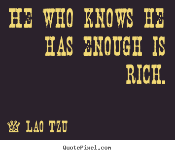 Make personalized picture quotes about inspirational - He who knows he has enough is rich.