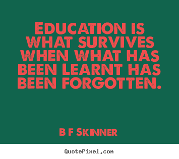 B F Skinner picture quotes - Education is what survives when what has been learnt.. - Inspirational quote