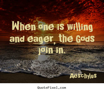 Aeschylus picture quotes - When one is willing and eager, the gods join in. - Inspirational quotes