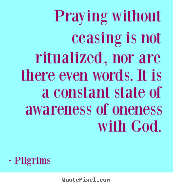 Praying without ceasing is not ritualized, nor are there even words... Pilgrims great inspirational quote