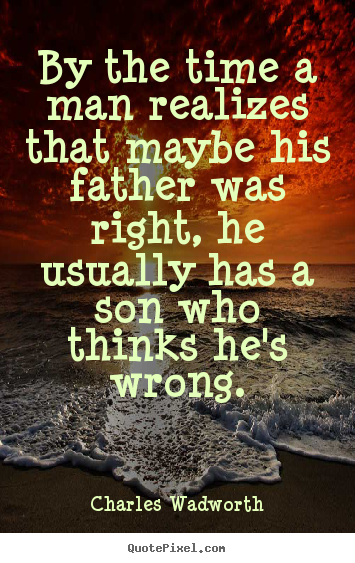 Charles Wadworth photo quotes - By the time a man realizes that maybe his father.. - Inspirational quote