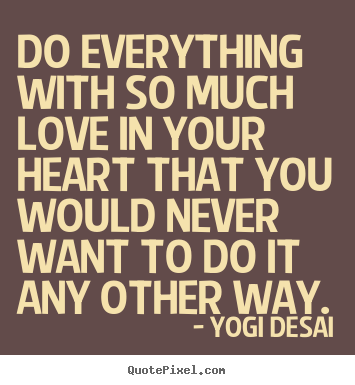 Design your own picture quotes about inspirational - Do everything with so much love in your heart that you..