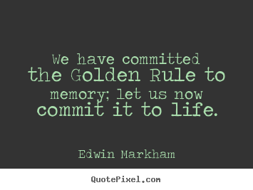 We have committed the golden rule to memory; let us now commit it to.. Edwin Markham  inspirational quotes