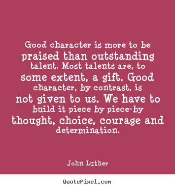 Good character is more to be praised than outstanding talent... John Luther popular inspirational quote